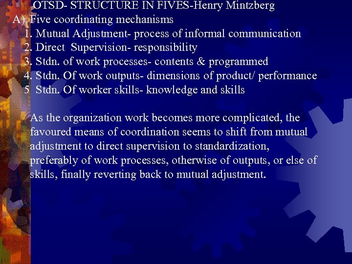 OTSD- STRUCTURE IN FIVES-Henry Mintzberg A) Five coordinating mechanisms 1. Mutual Adjustment- process of