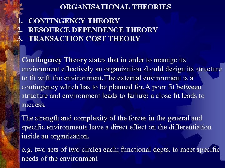 ORGANISATIONAL THEORIES 1. CONTINGENCY THEORY 2. RESOURCE DEPENDENCE THEORY 3. TRANSACTION COST THEORY Contingency