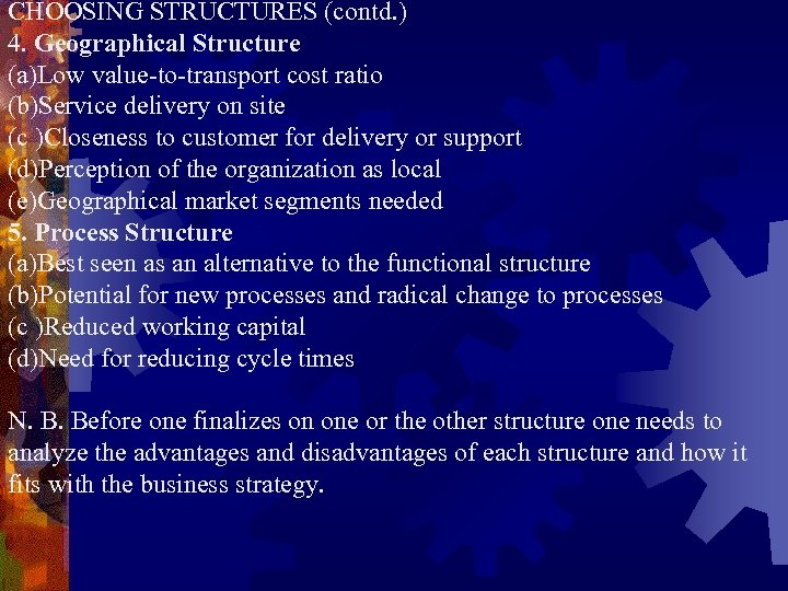 CHOOSING STRUCTURES (contd. ) 4. Geographical Structure (a)Low value-to-transport cost ratio (b)Service delivery on