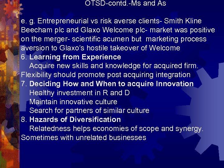 OTSD-contd. -Ms and As e. g. Entrepreneurial vs risk averse clients- Smith Kline Beecham