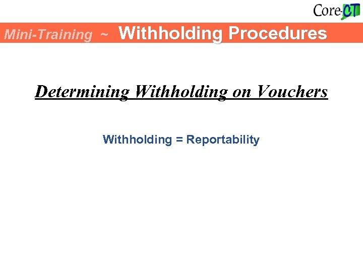 Mini-Training ~ Withholding Procedures Determining Withholding on Vouchers Withholding = Reportability