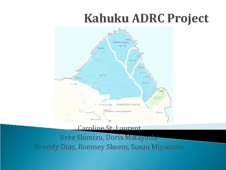 Kahuku ADRC Project Caroline St. Laurent, Bree Shimizu, Doris Matayoshi Beverly Diaz, Romney Skeem,