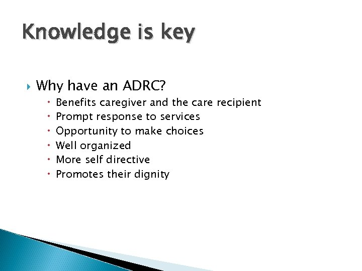 Knowledge is key Why have an ADRC? Benefits caregiver and the care recipient Prompt