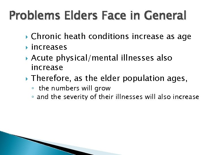 Problems Elders Face in General Chronic heath conditions increase as age increases Acute physical/mental