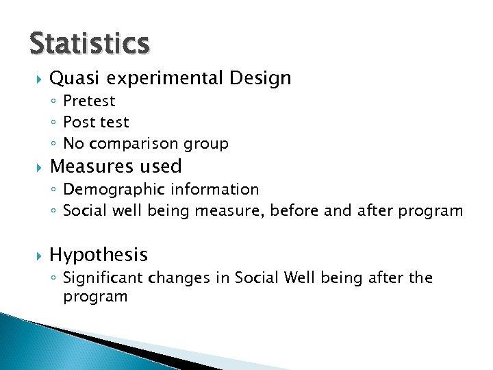 Statistics Quasi experimental Design ◦ Pretest ◦ Post test ◦ No comparison group Measures