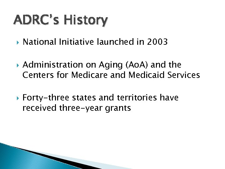 ADRC's History National Initiative launched in 2003 Administration on Aging (Ao. A) and the