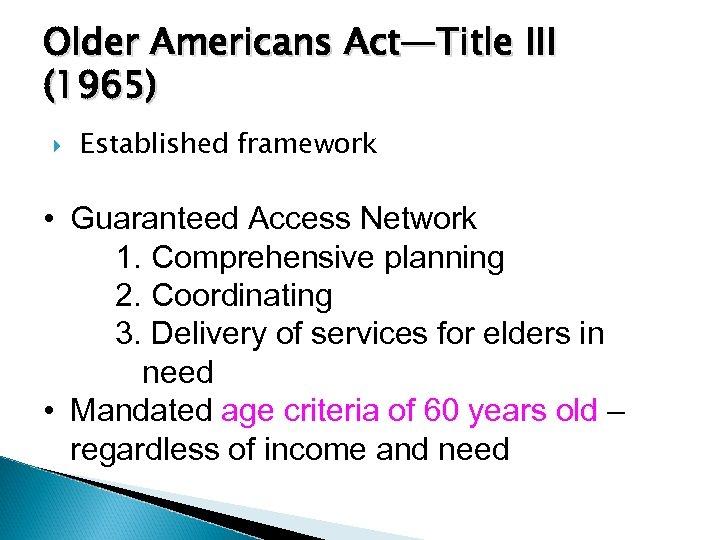 Older Americans Act—Title III (1965) Established framework • Guaranteed Access Network 1. Comprehensive planning