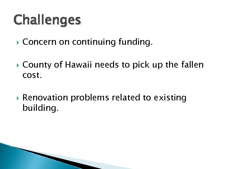 Challenges Concern on continuing funding. County of Hawaii needs to pick up the fallen