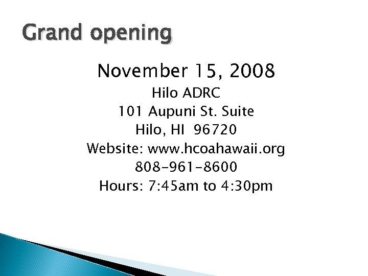 Grand opening November 15, 2008 Hilo ADRC 101 Aupuni St. Suite Hilo, HI 96720
