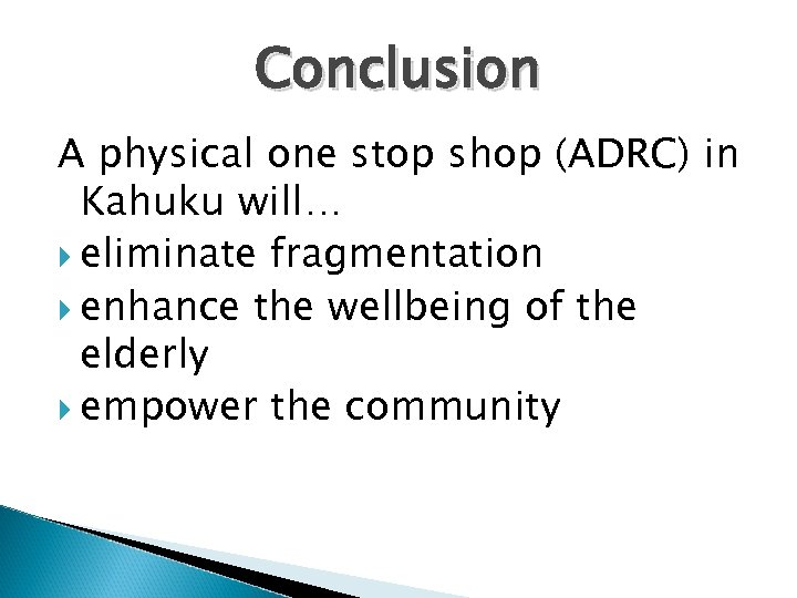 Conclusion A physical one stop shop (ADRC) in Kahuku will… eliminate fragmentation enhance the