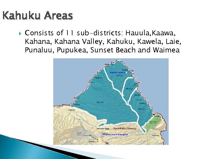 Kahuku Areas Consists of 11 sub-districts: Hauula, Kaawa, Kahana Valley, Kahuku, Kawela, Laie, Punaluu,