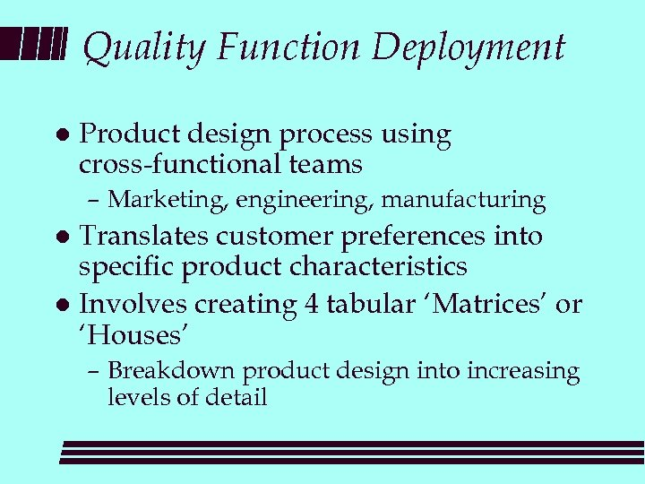 Quality Function Deployment l Product design process using cross-functional teams – Marketing, engineering, manufacturing