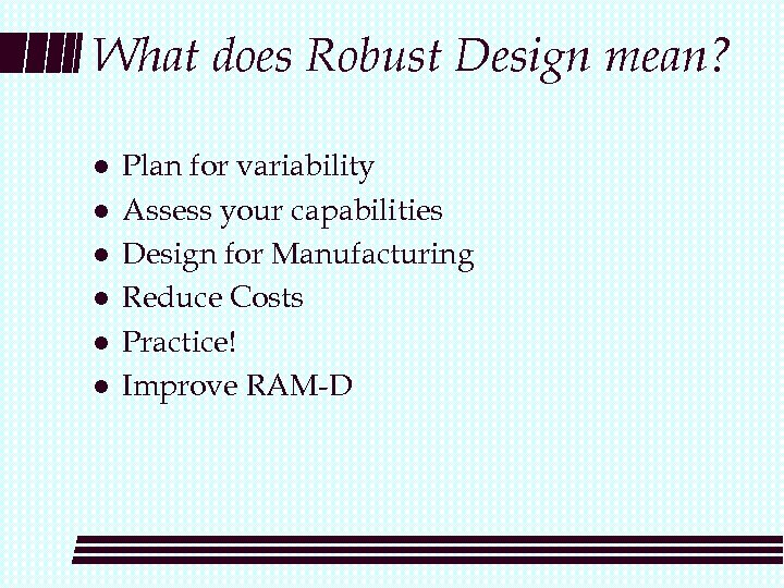 What does Robust Design mean? l l l Plan for variability Assess your capabilities