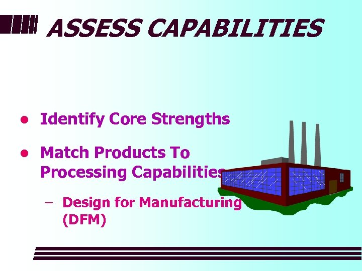 ASSESS CAPABILITIES l Identify Core Strengths l Match Products To Processing Capabilities – Design