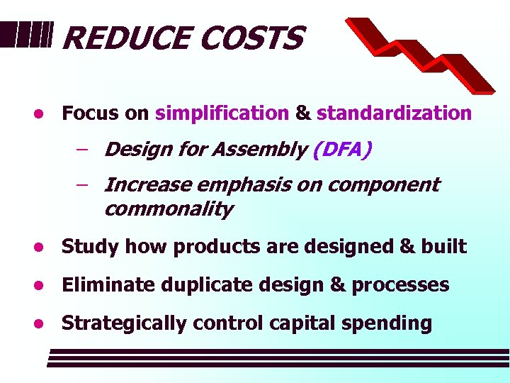 REDUCE COSTS l Focus on simplification & standardization − Design for Assembly (DFA) −