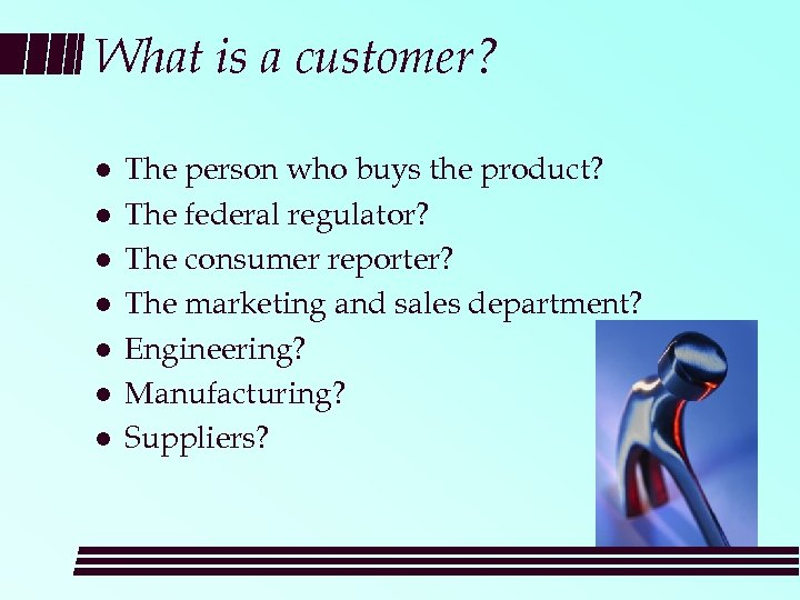 What is a customer? l l l l The person who buys the product?