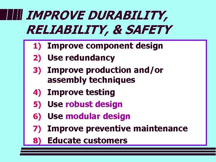 IMPROVE DURABILITY, RELIABILITY, & SAFETY 1) Improve component design 2) Use redundancy 3) Improve