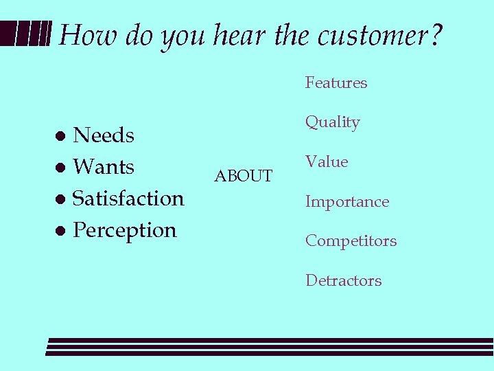 How do you hear the customer? Features Needs l Wants l Satisfaction l Perception