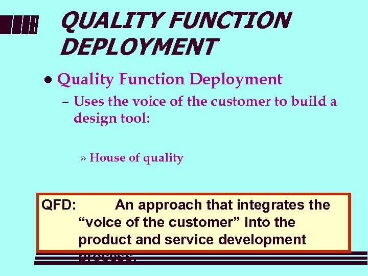 QUALITY FUNCTION DEPLOYMENT l Quality Function Deployment – Uses the voice of the customer