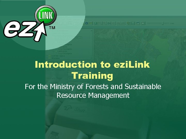 Introduction to ezi. Link Training For the Ministry of Forests and Sustainable Resource Management