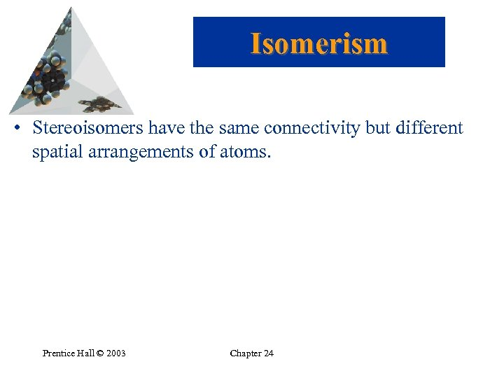 Isomerism • Stereoisomers have the same connectivity but different spatial arrangements of atoms. Prentice