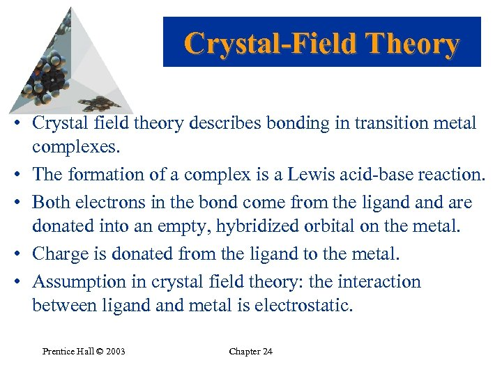 Crystal-Field Theory • Crystal field theory describes bonding in transition metal complexes. • The