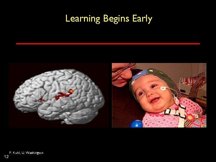 Learning Begins Early 12 P. Kuhl, U. Washington