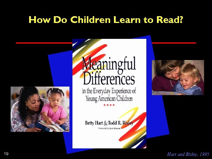 How Do Children Learn to Read? 19 Hart and Risley, 1995