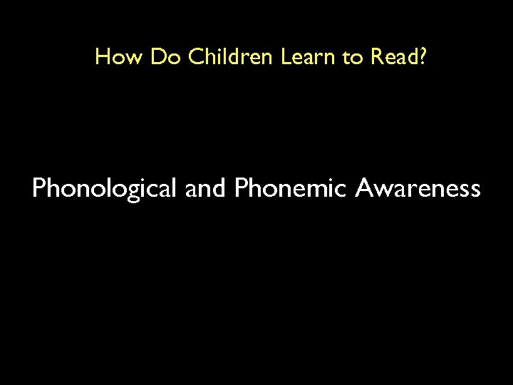 How Do Children Learn to Read? Phonological and Phonemic Awareness