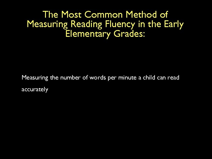 The Most Common Method of Measuring Reading Fluency in the Early Elementary Grades: Measuring