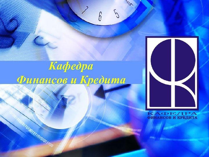Кафедра Финансов и Кредита