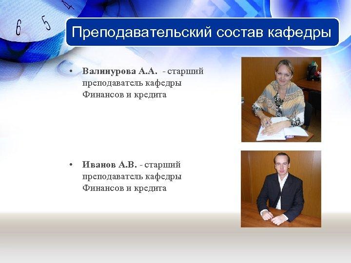 Преподавательский состав кафедры • Валинурова А. А. - старший преподаватель кафедры Финансов и кредита