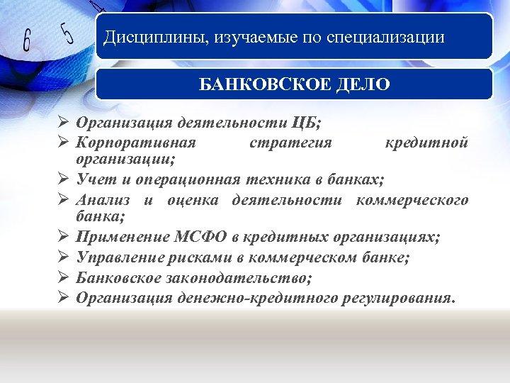 Дисциплины, изучаемые по специализации БАНКОВСКОЕ ДЕЛО Ø Организация деятельности ЦБ; Ø Корпоративная стратегия кредитной