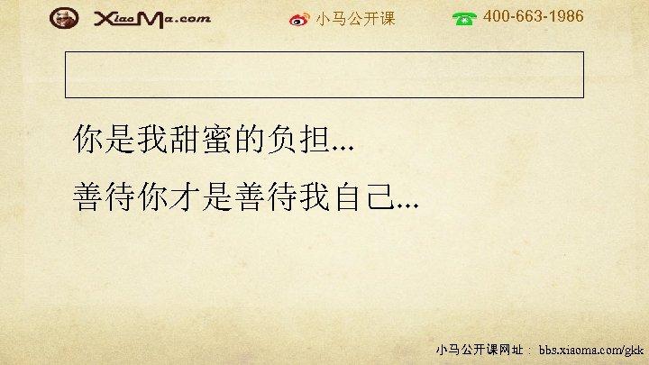 小马公开课 400 -663 -1986 你是我甜蜜的负担. . . 善待你才是善待我自己. . . 小马公开课网址: bbs. xiaoma. com/gkk