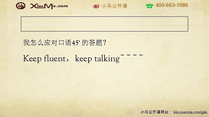 400 -663 -1986 小马公开课 我怎么应对口语 45' 的答题? Keep fluent,keep talking~~~~ 小马公开课网址: bbs. xiaoma. com/gkk