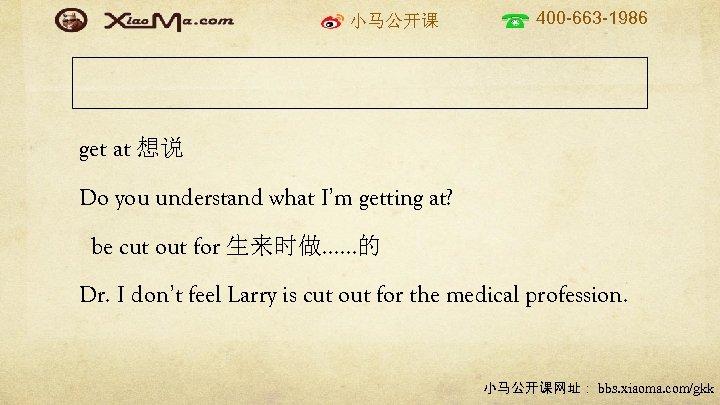 小马公开课 400 -663 -1986 get at 想说 Do you understand what I'm getting at?