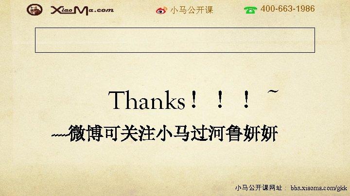 小马公开课 400 -663 -1986 Thanks!!!~ -----微博可关注小马过河鲁妍妍 小马公开课网址: bbs. xiaoma. com/gkk