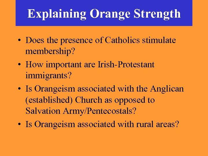 Explaining Orange Strength • Does the presence of Catholics stimulate membership? • How important
