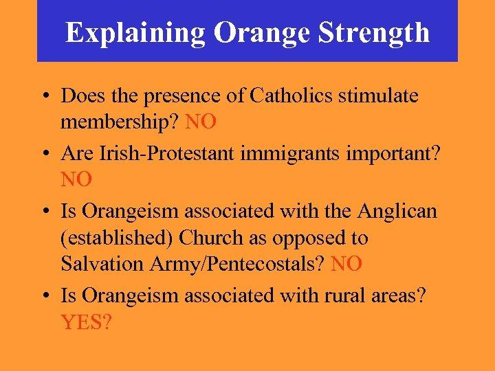 Explaining Orange Strength • Does the presence of Catholics stimulate membership? NO • Are