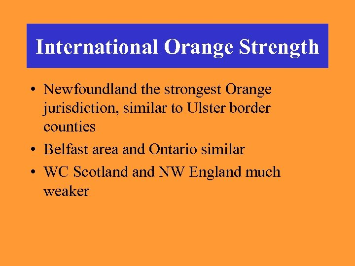 International Orange Strength • Newfoundland the strongest Orange jurisdiction, similar to Ulster border counties
