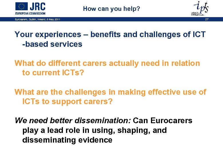 How can you help? Eurocarers, Dublin, Ireland, 6 May 2011 27 Your experiences –