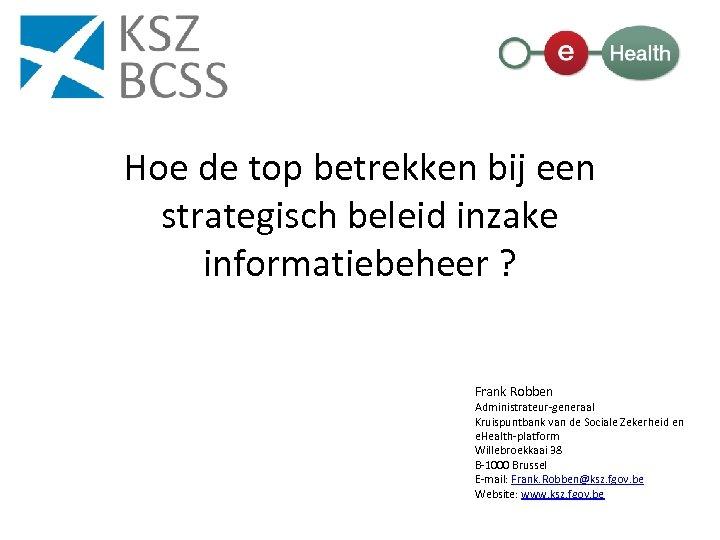 Hoe de top betrekken bij een strategisch beleid inzake informatiebeheer ? Frank Robben Administrateur-generaal