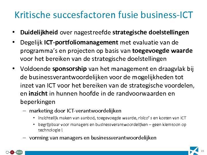 Kritische succesfactoren fusie business-ICT • Duidelijkheid over nagestreefde strategische doelstellingen • Degelijk ICT-portfoliomanagement met