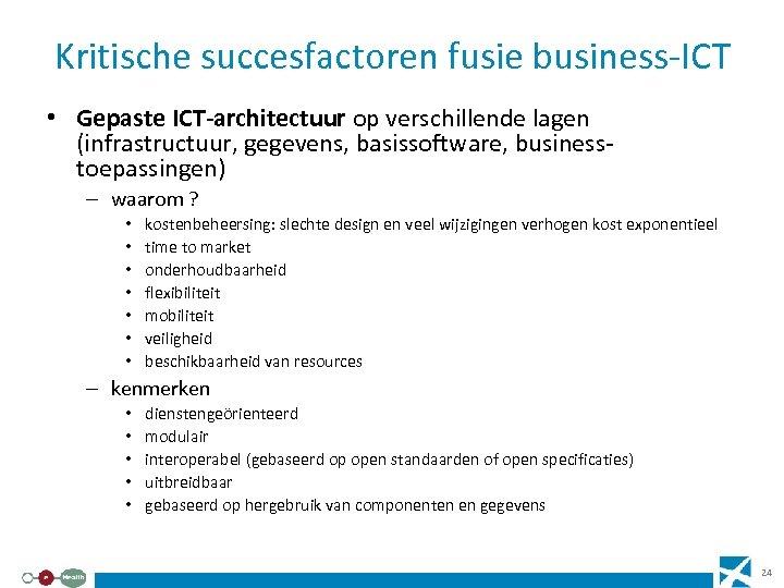 Kritische succesfactoren fusie business-ICT • Gepaste ICT-architectuur op verschillende lagen (infrastructuur, gegevens, basissoftware, businesstoepassingen)