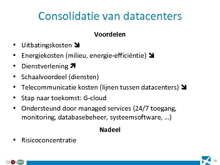 Consolidatie van datacenters Voordelen • • Uitbatingskosten Energiekosten (milieu, energie-efficiëntie) Dienstverlening Schaalvoordeel (diensten) Telecommunicatie
