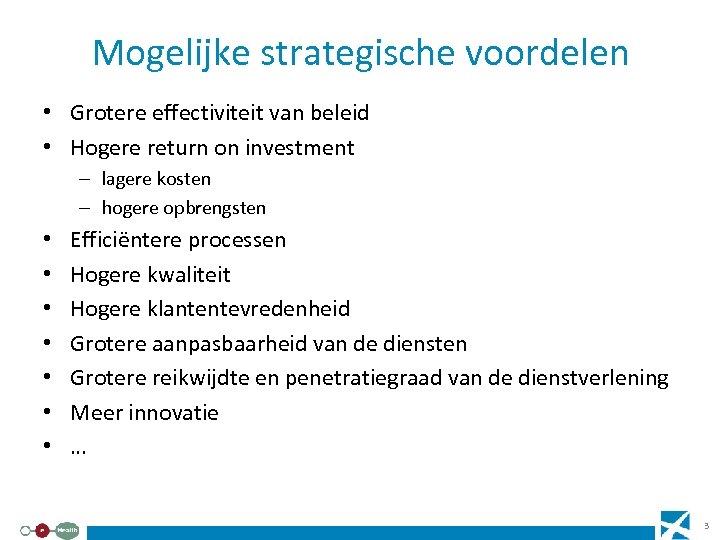 Mogelijke strategische voordelen • Grotere effectiviteit van beleid • Hogere return on investment –
