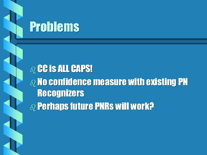 Problems b CC is ALL CAPS! b No confidence measure with existing PN Recognizers