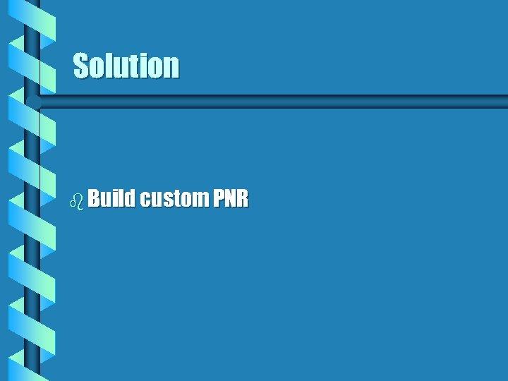 Solution b Build custom PNR