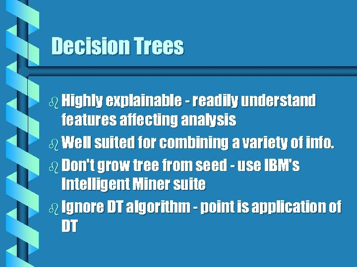 Decision Trees b Highly explainable - readily understand features affecting analysis b Well suited