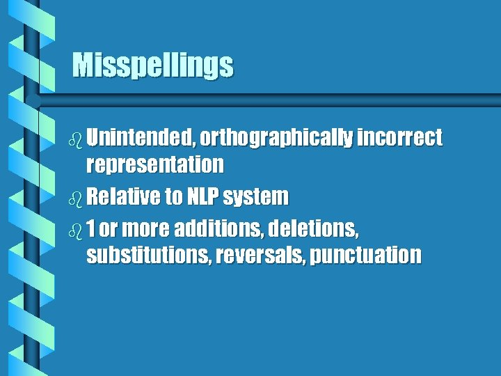 Misspellings b Unintended, orthographically incorrect representation b Relative to NLP system b 1 or